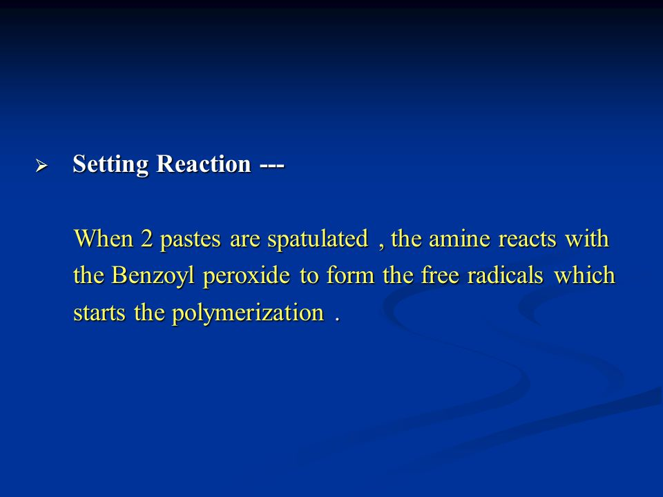Setting Reaction --- When 2 pastes are spatulated , the amine reacts with. the Benzoyl peroxide to form the free radicals which.