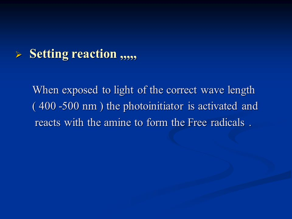 Setting reaction ,,,,, When exposed to light of the correct wave length. ( 400 -500 nm ) the photoinitiator is activated and.
