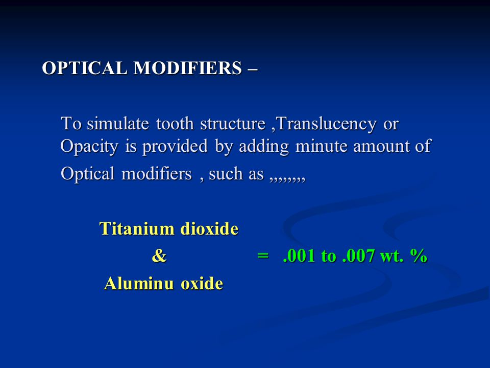 OPTICAL MODIFIERS – To simulate tooth structure ,Translucency or Opacity is provided by adding minute amount of Optical modifiers , such as ,,,,,,,, Titanium dioxide & = .001 to .007 wt.