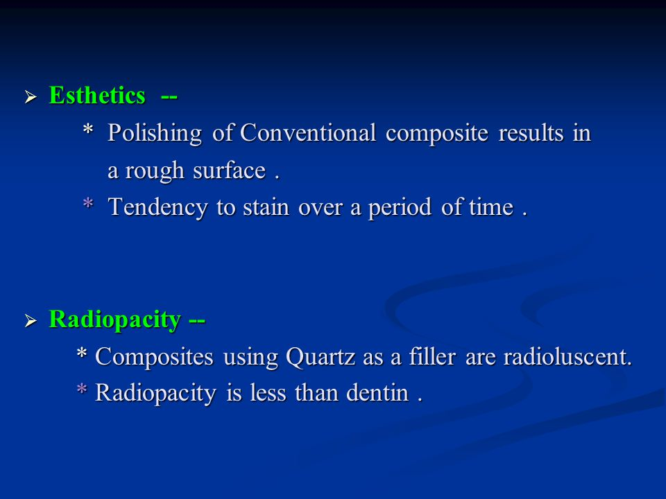 Esthetics -- * Polishing of Conventional composite results in. a rough surface . * Tendency to stain over a period of time .
