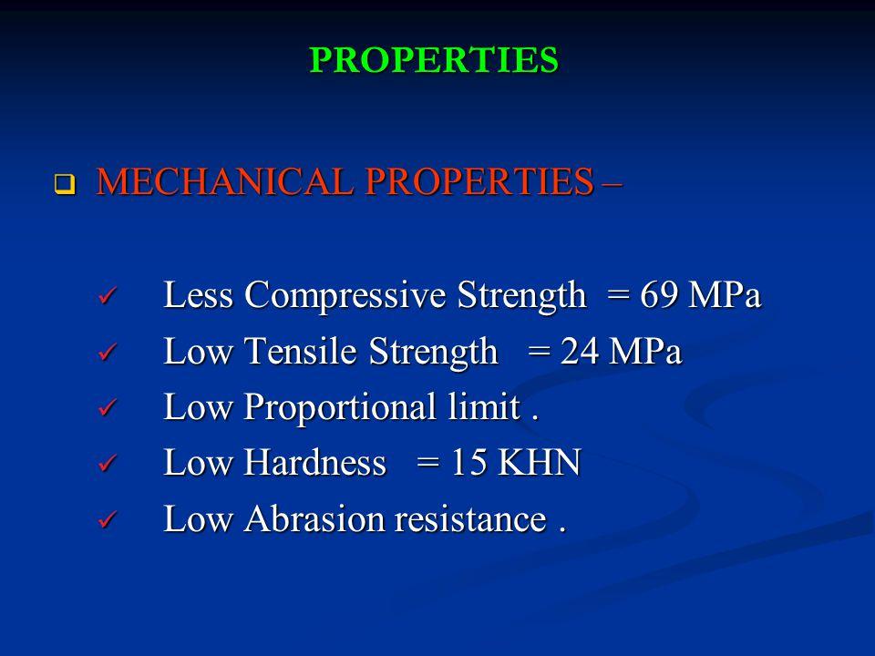 PROPERTIES MECHANICAL PROPERTIES – Less Compressive Strength = 69 MPa. Low Tensile Strength = 24 MPa.