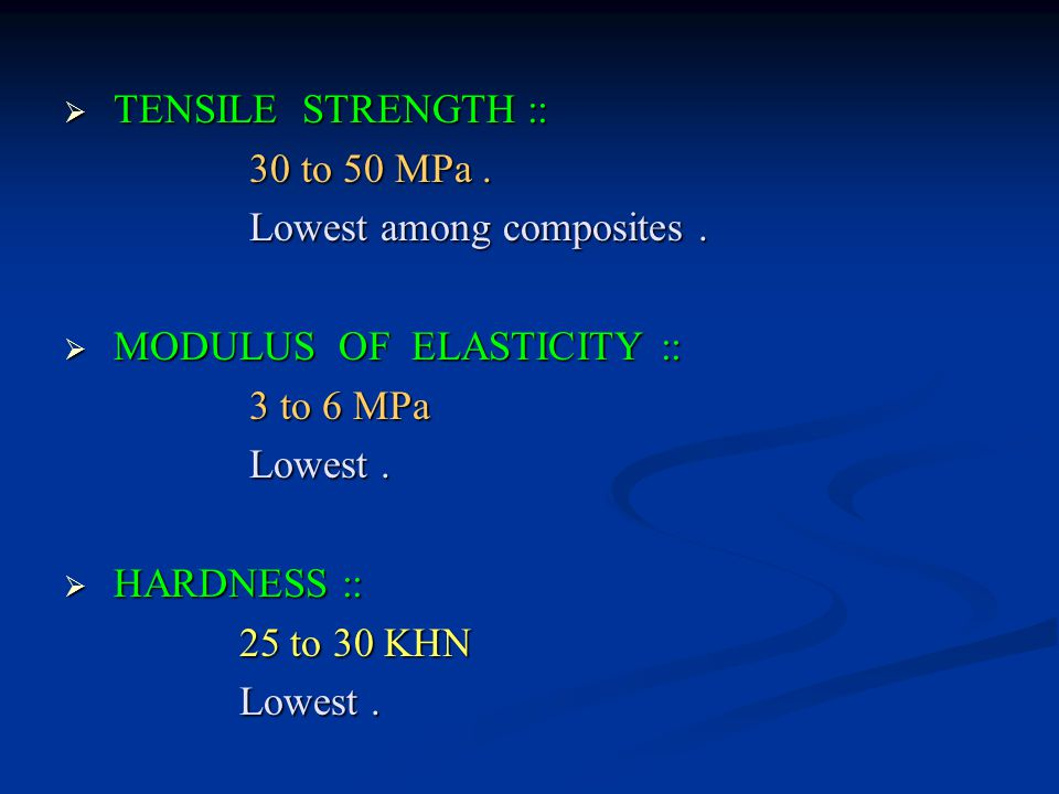 TENSILE STRENGTH :: 30 to 50 MPa . Lowest among composites . MODULUS OF ELASTICITY :: 3 to 6 MPa.