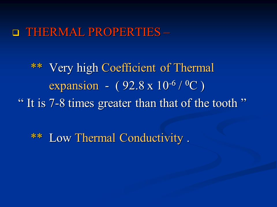 THERMAL PROPERTIES – ** Very high Coefficient of Thermal. expansion - ( 92.8 x 10-6 / 0C ) It is 7-8 times greater than that of the tooth