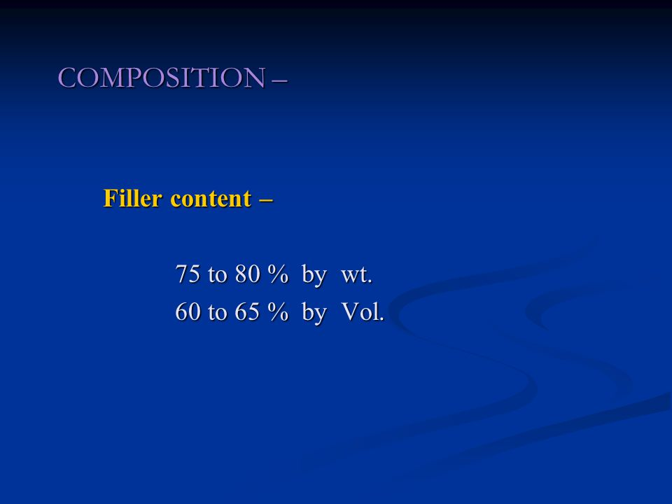 COMPOSITION – Filler content – 75 to 80 % by wt. 60 to 65 % by Vol.