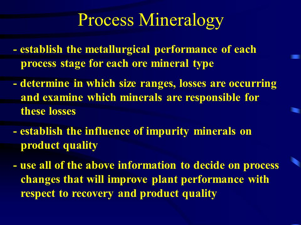 Process Mineralogy - establish the metallurgical performance of each process stage for each ore mineral type.