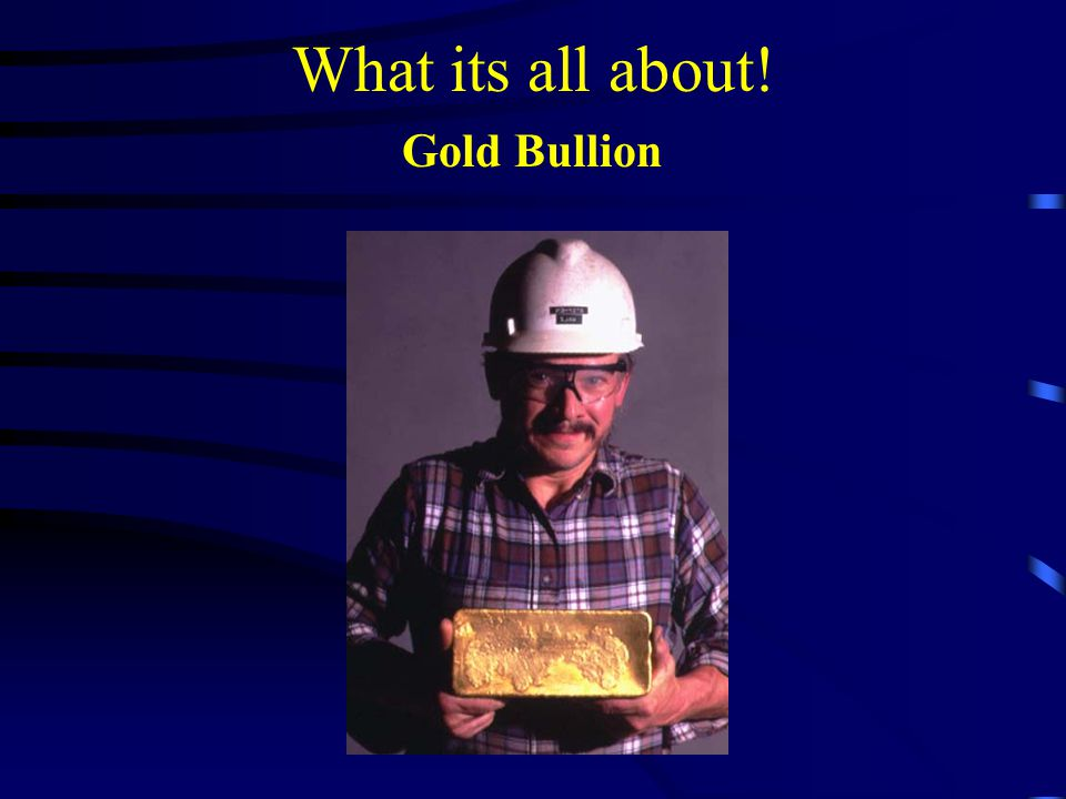 What its all about! Gold Bullion