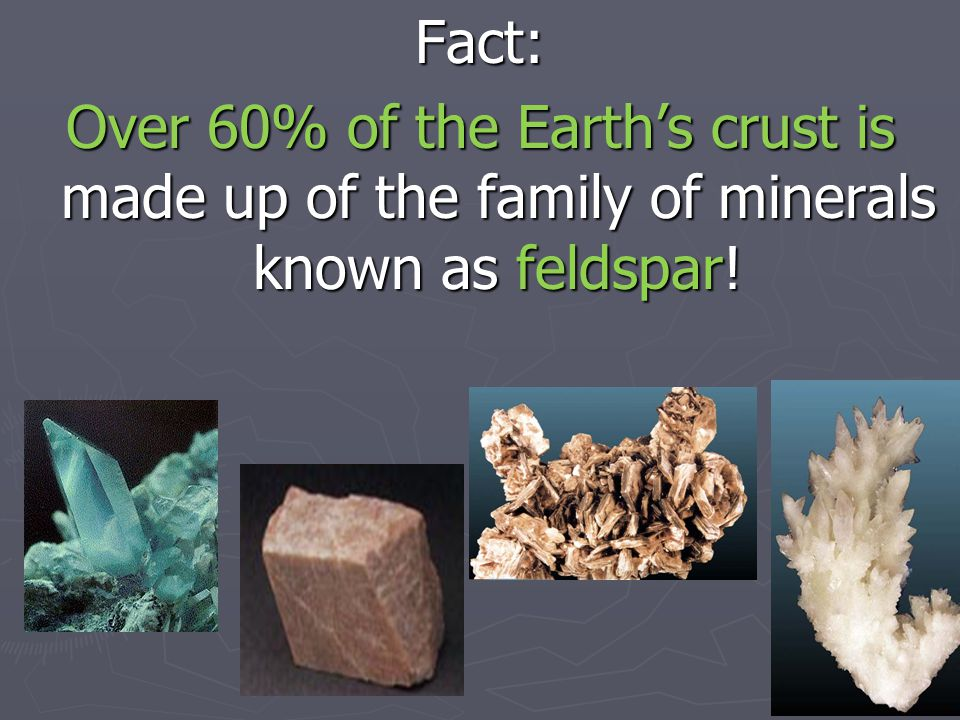 Fact: Over 60% of the Earth's crust is made up of the family of minerals known as feldspar!