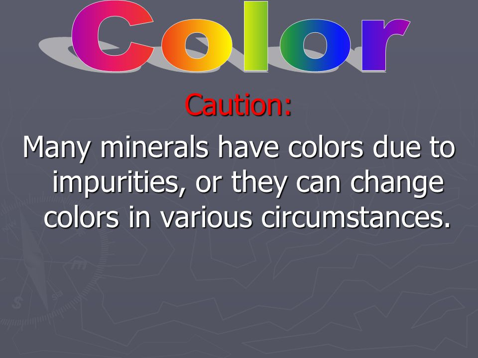 Color Caution: Many minerals have colors due to impurities, or they can change colors in various circumstances.