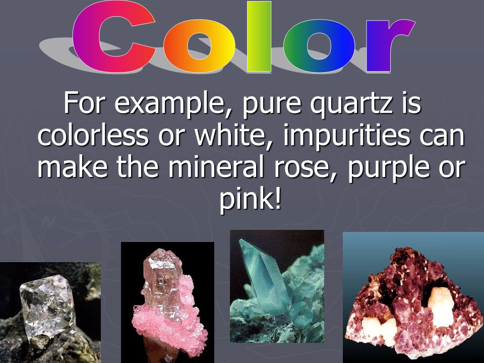 Color For example, pure quartz is colorless or white, impurities can make the mineral rose, purple or pink!