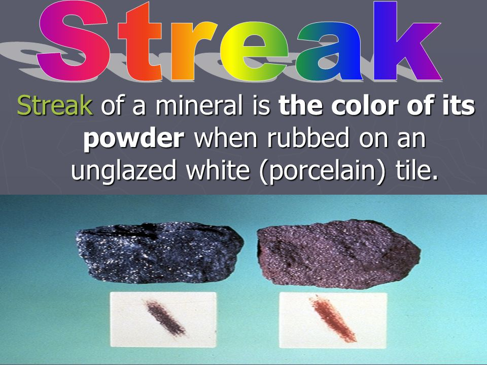 Streak Streak of a mineral is the color of its powder when rubbed on an unglazed white (porcelain) tile.