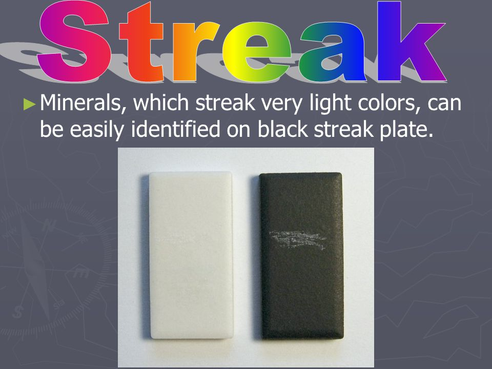 Streak Minerals, which streak very light colors, can be easily identified on black streak plate.