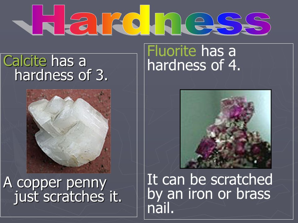 Hardness Fluorite has a hardness of 4. It can be scratched by an iron or brass nail. Calcite has a hardness of 3.