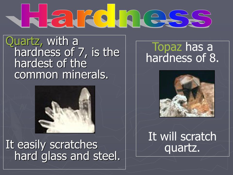 Hardness Quartz, with a hardness of 7, is the hardest of the common minerals. It easily scratches hard glass and steel.