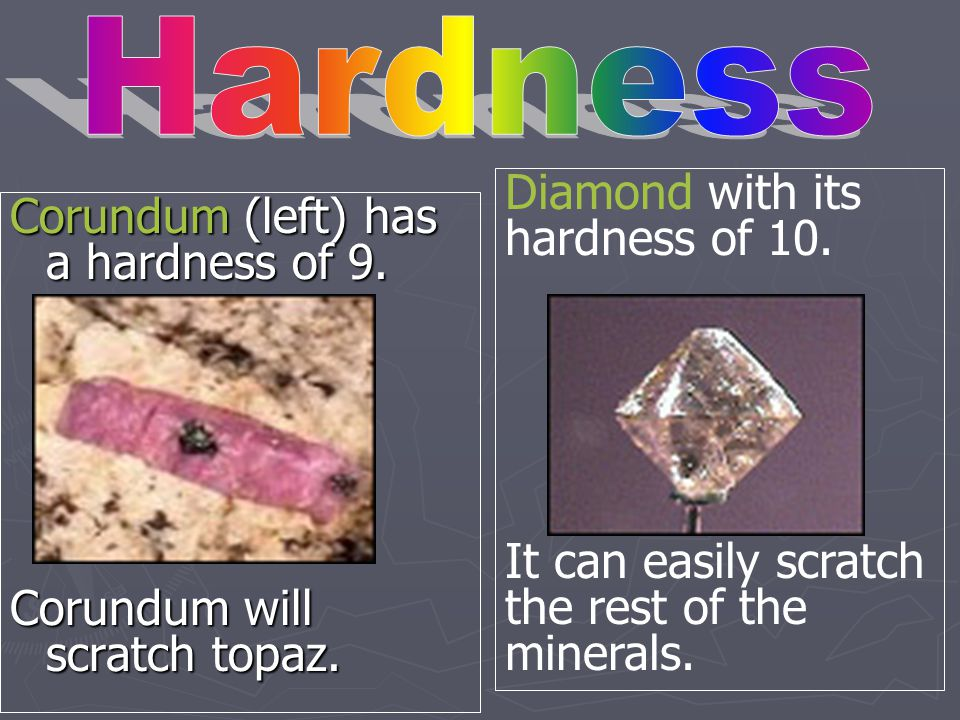 Hardness Diamond with its hardness of 10. It can easily scratch the rest of the minerals. Corundum (left) has a hardness of 9.