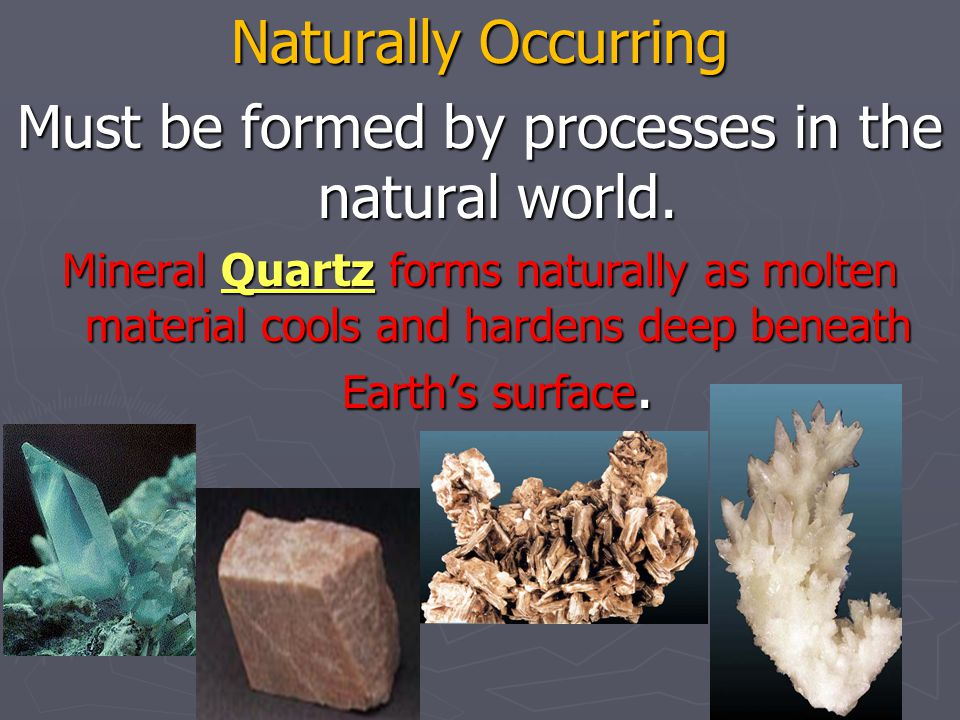 Must be formed by processes in the natural world.