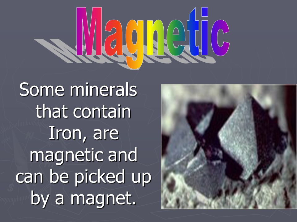 Magnetic Some minerals that contain Iron, are magnetic and can be picked up by a magnet.