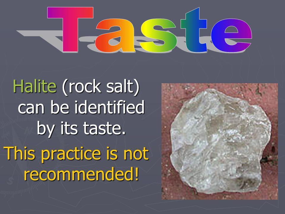 Halite (rock salt) can be identified by its taste.