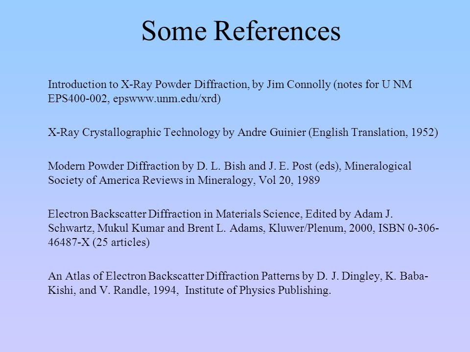 Some References Introduction to X-Ray Powder Diffraction, by Jim Connolly (notes for U NM EPS400-002, epswww.unm.edu/xrd)