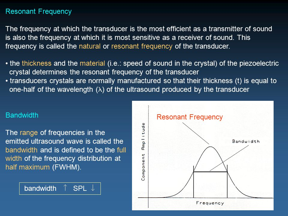 Resonant Frequency The frequency at which the transducer is the most efficient as a transmitter of sound.