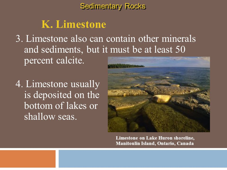 Sedimentary Rocks K. Limestone. 3. Limestone also can contain other minerals and sediments, but it must be at least 50 percent calcite.