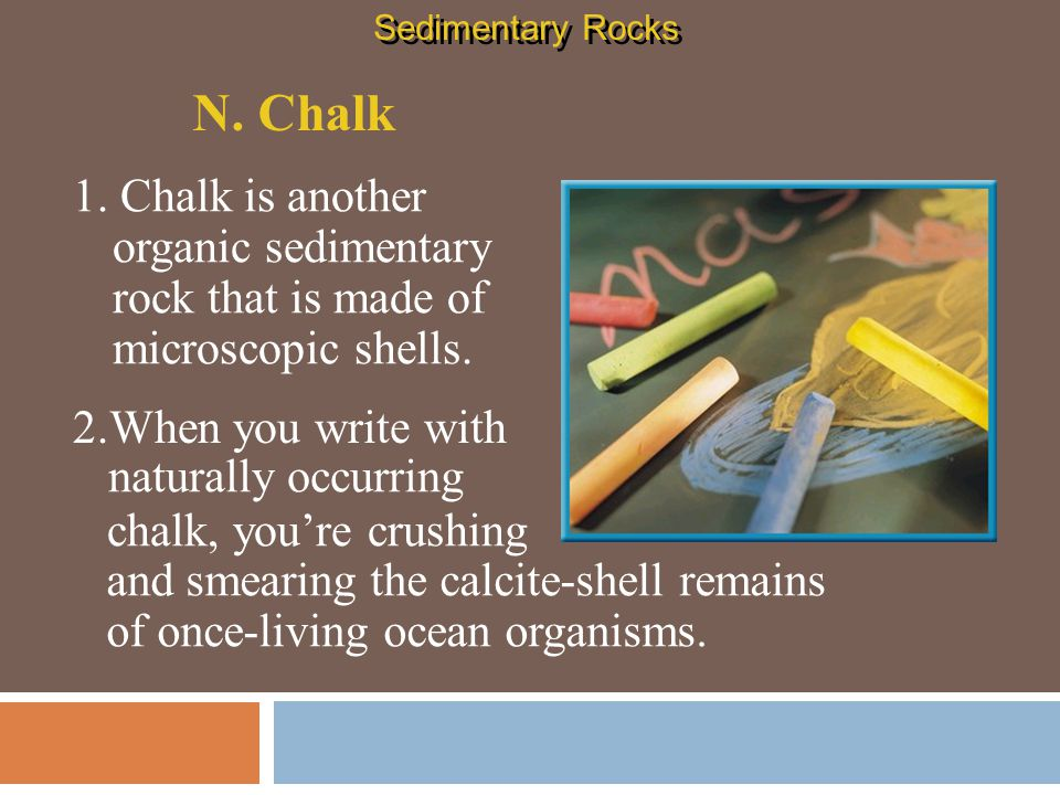 Sedimentary Rocks N. Chalk. 1. Chalk is another organic sedimentary rock that is made of microscopic shells.