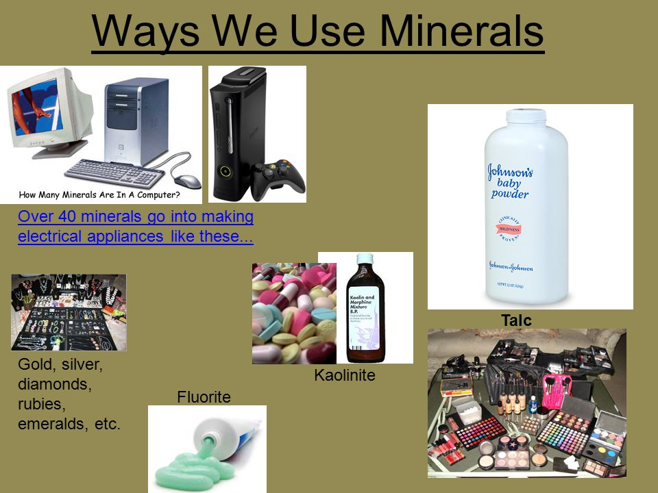 Ways We Use Minerals Over 40 minerals go into making electrical appliances like these... Talc. Gold, silver, diamonds,