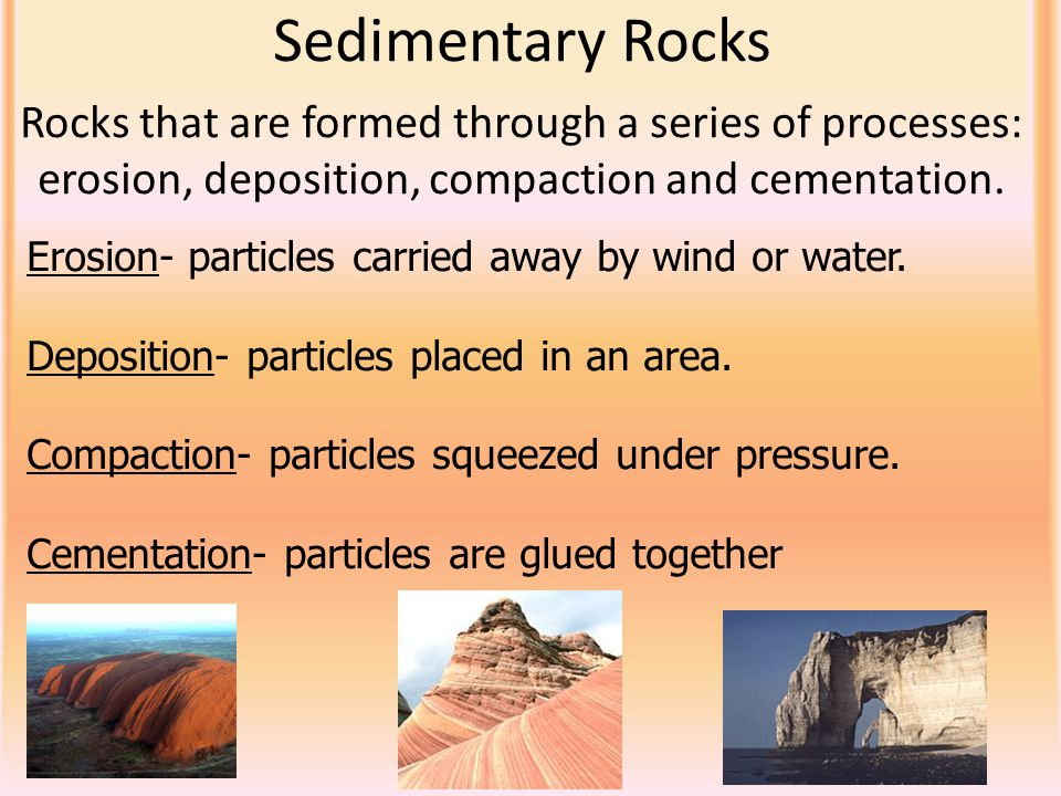 Sedimentary Rocks Rocks that are formed through a series of processes: erosion, deposition, compaction and cementation.
