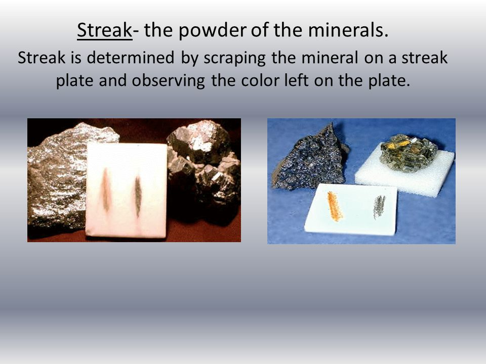Streak- the powder of the minerals.