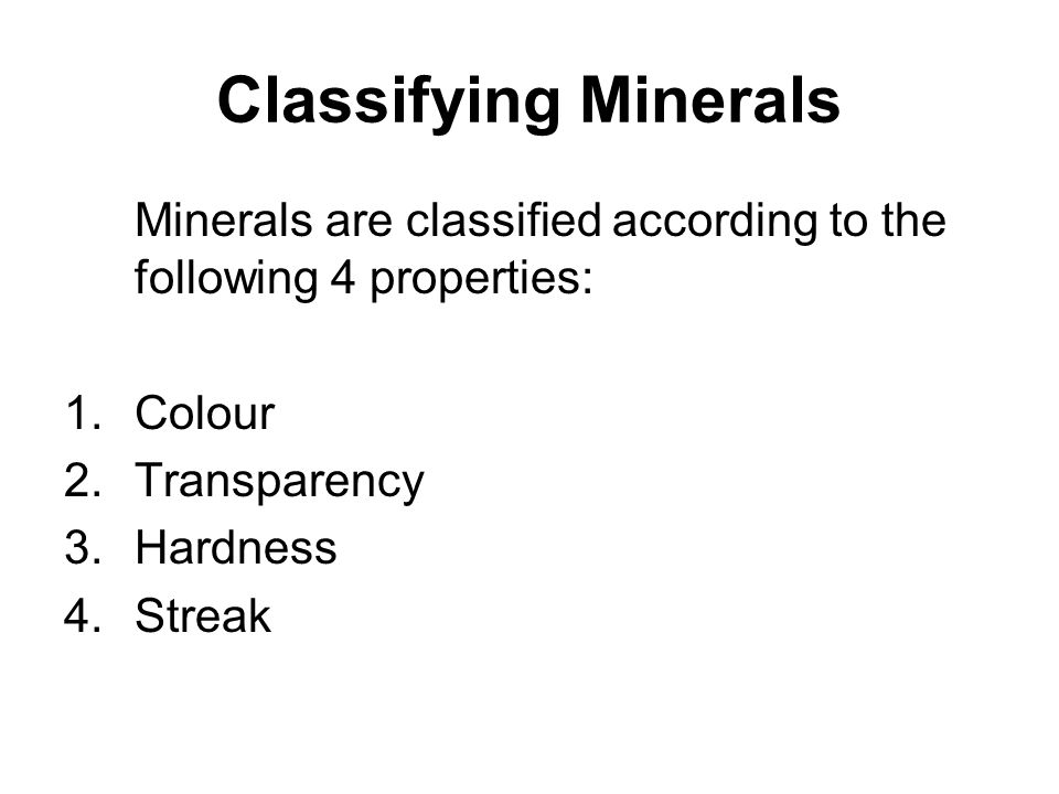 Classifying Minerals Minerals are classified according to the following 4 properties: Colour. Transparency.