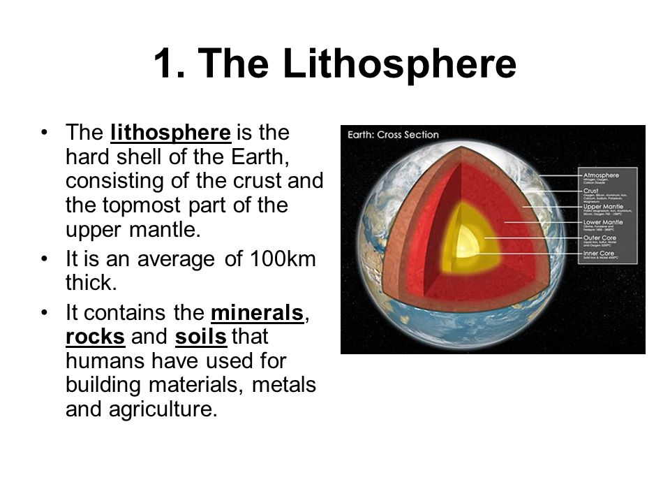 1. The Lithosphere The lithosphere is the hard shell of the Earth, consisting of the crust and the topmost part of the upper mantle.