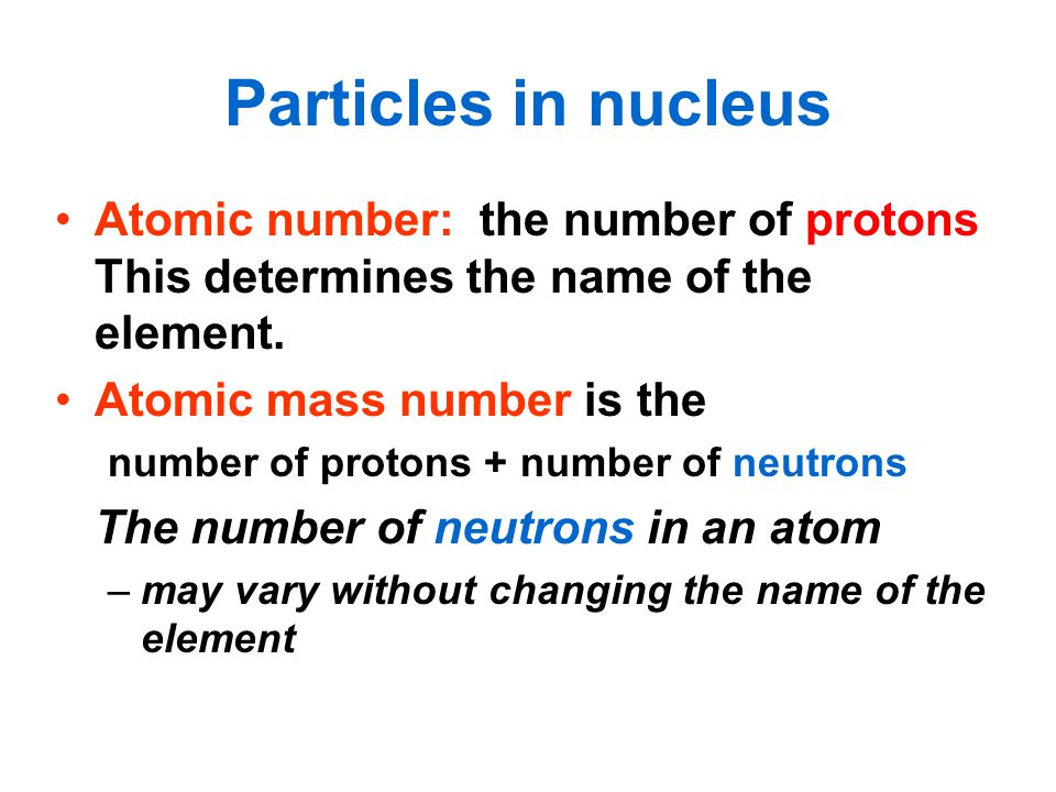 Particles in nucleus Atomic number: the number of protons This determines the name of the element.