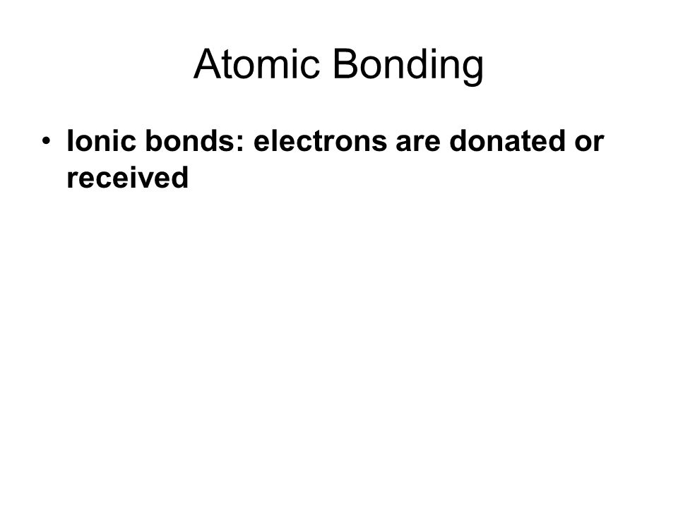 Atomic Bonding Ionic bonds: electrons are donated or received