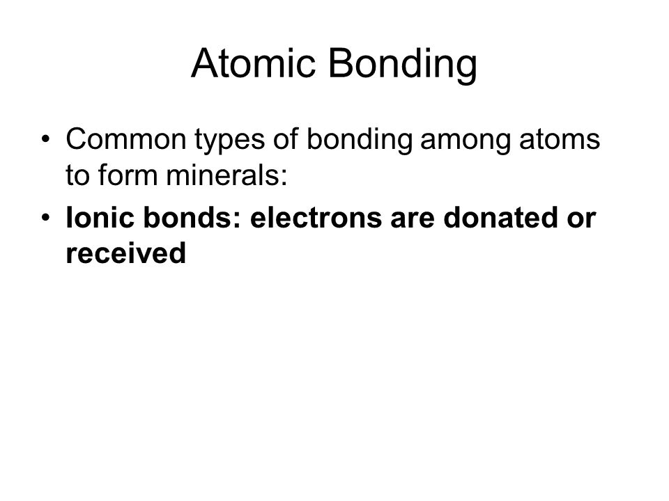 Atomic Bonding Common types of bonding among atoms to form minerals: