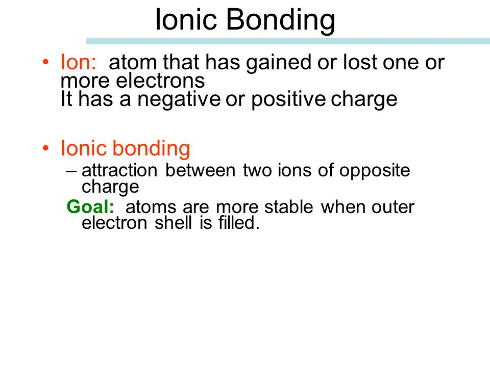 Ionic Bonding Ion: atom that has gained or lost one or more electrons It has a negative or positive charge.
