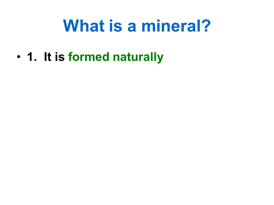 What is a mineral 1. It is formed naturally
