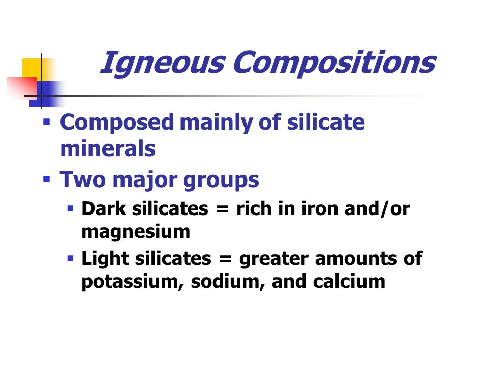Igneous Compositions Composed mainly of silicate minerals