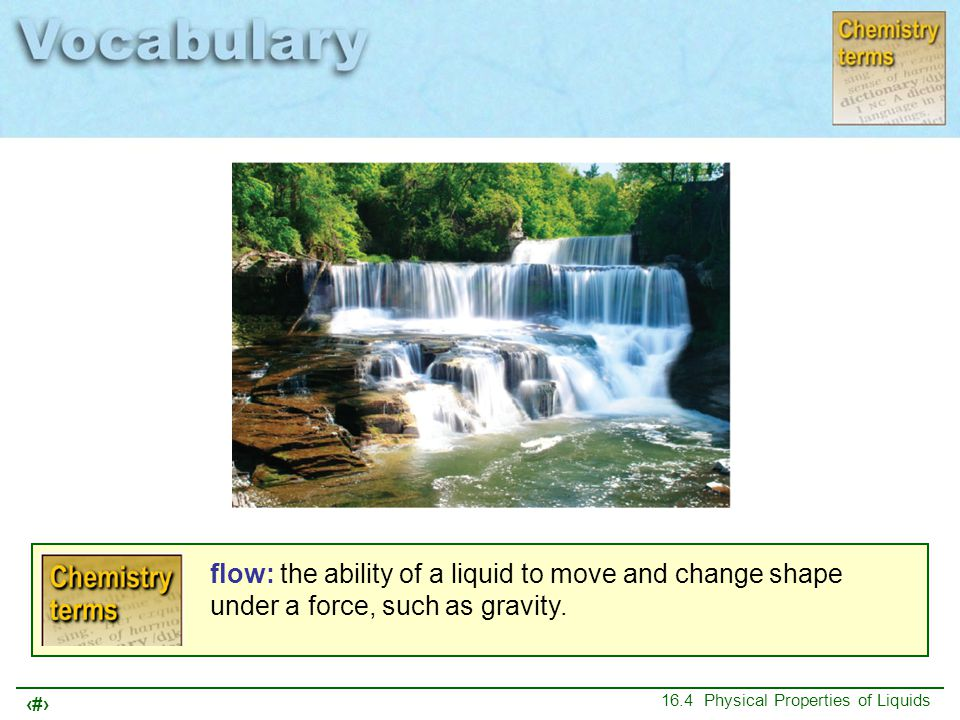 flow: the ability of a liquid to move and change shape under a force, such as gravity.