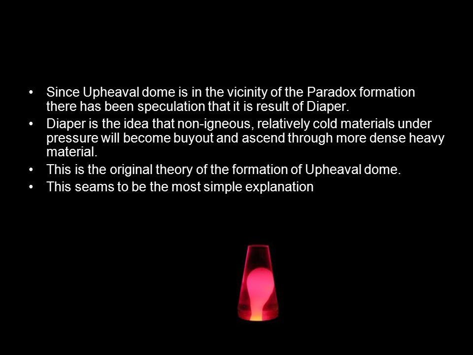 Since Upheaval dome is in the vicinity of the Paradox formation there has been speculation that it is result of Diaper.