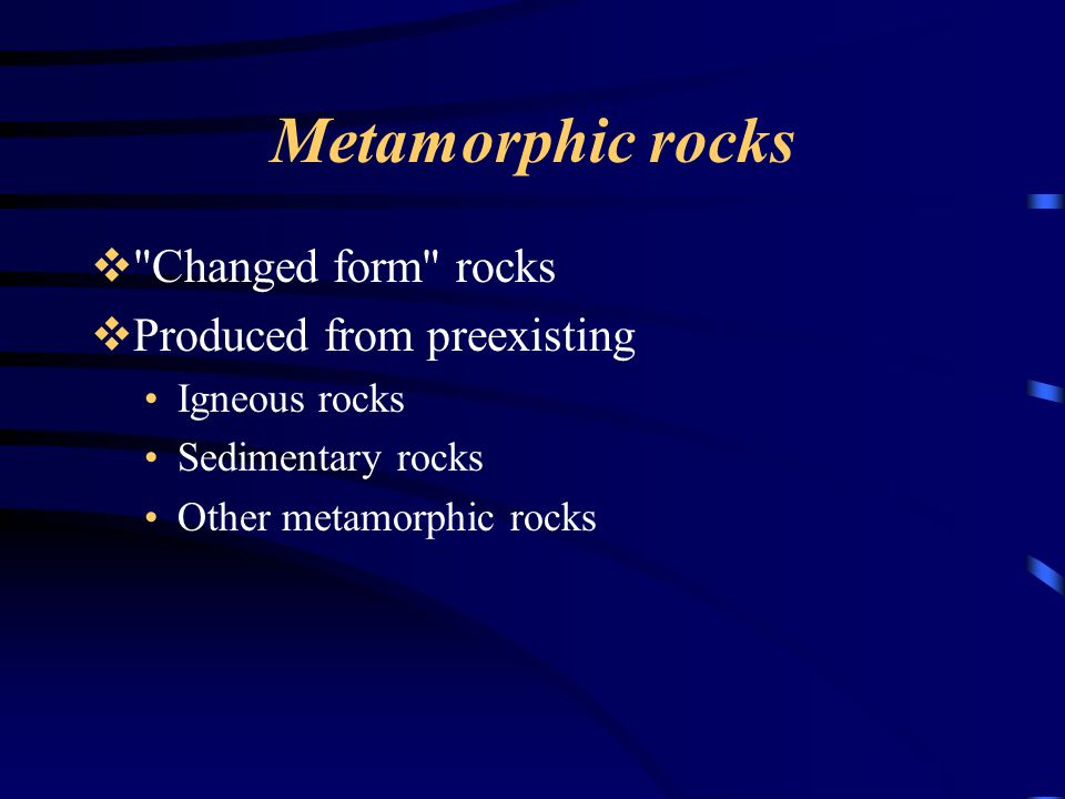 Metamorphic rocks Changed form rocks Produced from preexisting