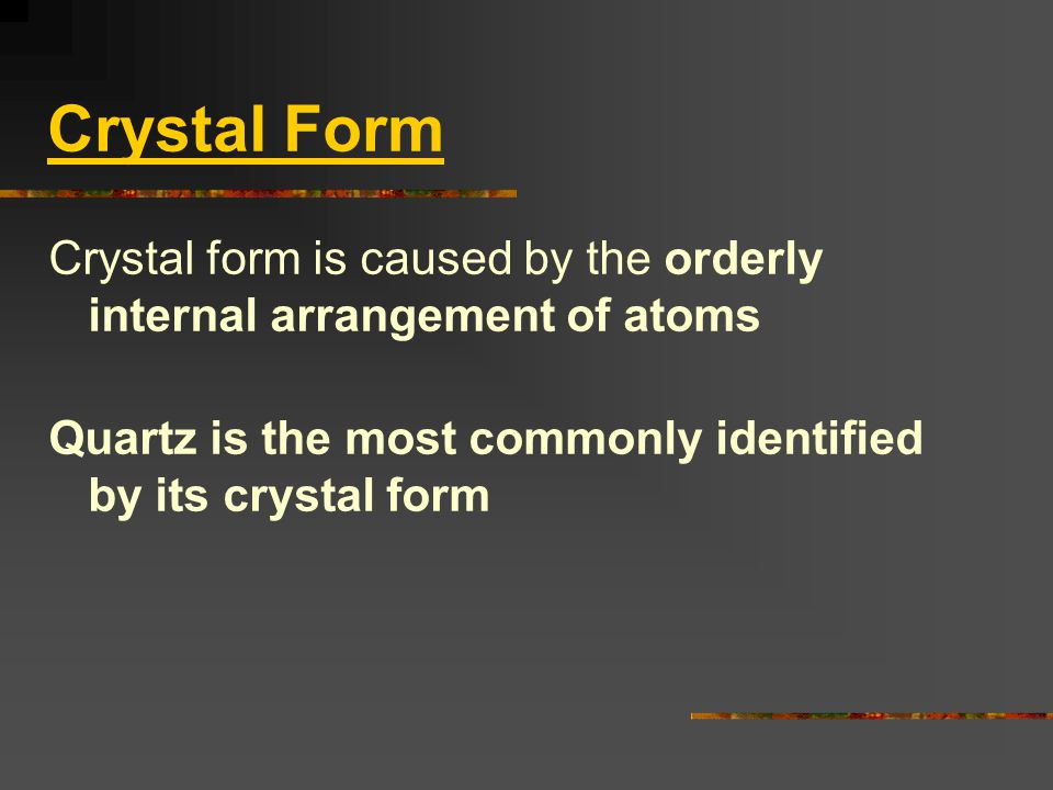 Crystal Form Crystal form is caused by the orderly internal arrangement of atoms.
