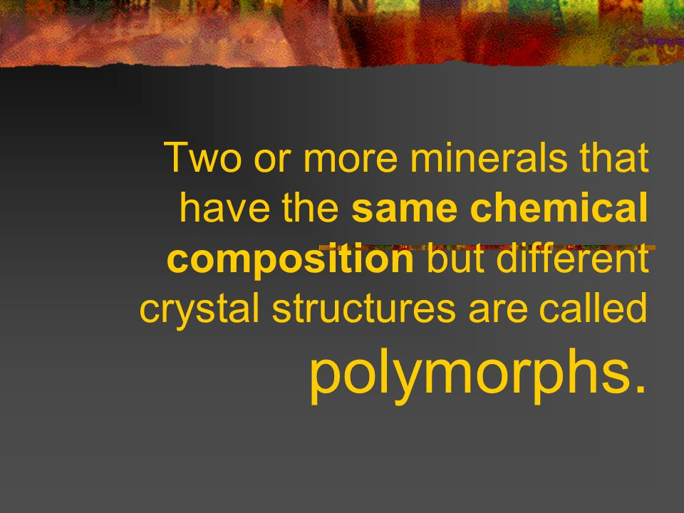 Two or more minerals that have the same chemical composition but different crystal structures are called polymorphs.