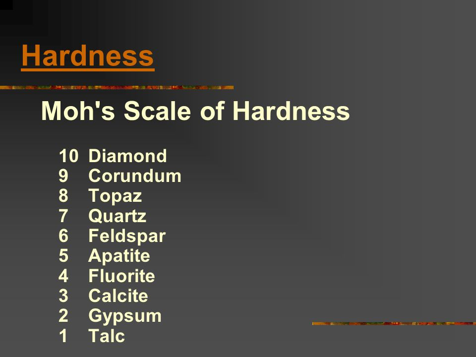 Hardness Moh s Scale of Hardness 10 Diamond 9 Corundum 8 Topaz 7 Quartz 6 Feldspar 5 Apatite 4 Fluorite 3 Calcite 2 Gypsum 1 Talc