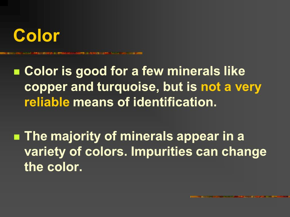 Color Color is good for a few minerals like copper and turquoise, but is not a very reliable means of identification.