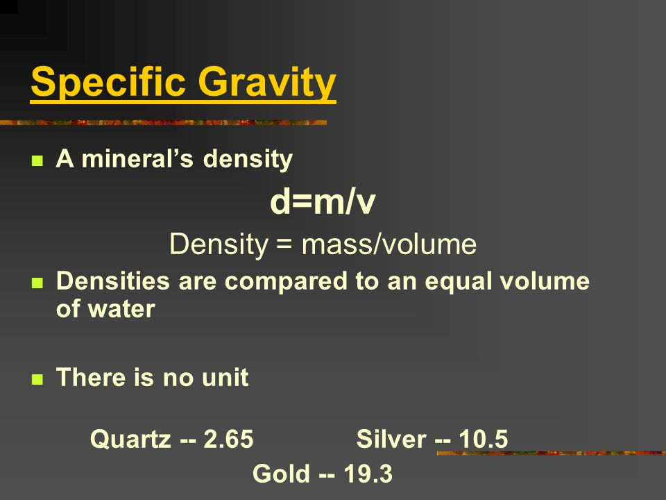 Specific Gravity d=m/v Density = mass/volume A mineral's density