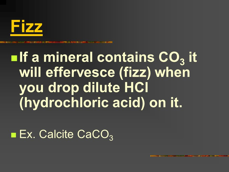 Fizz If a mineral contains CO3 it will effervesce (fizz) when you drop dilute HCl (hydrochloric acid) on it.