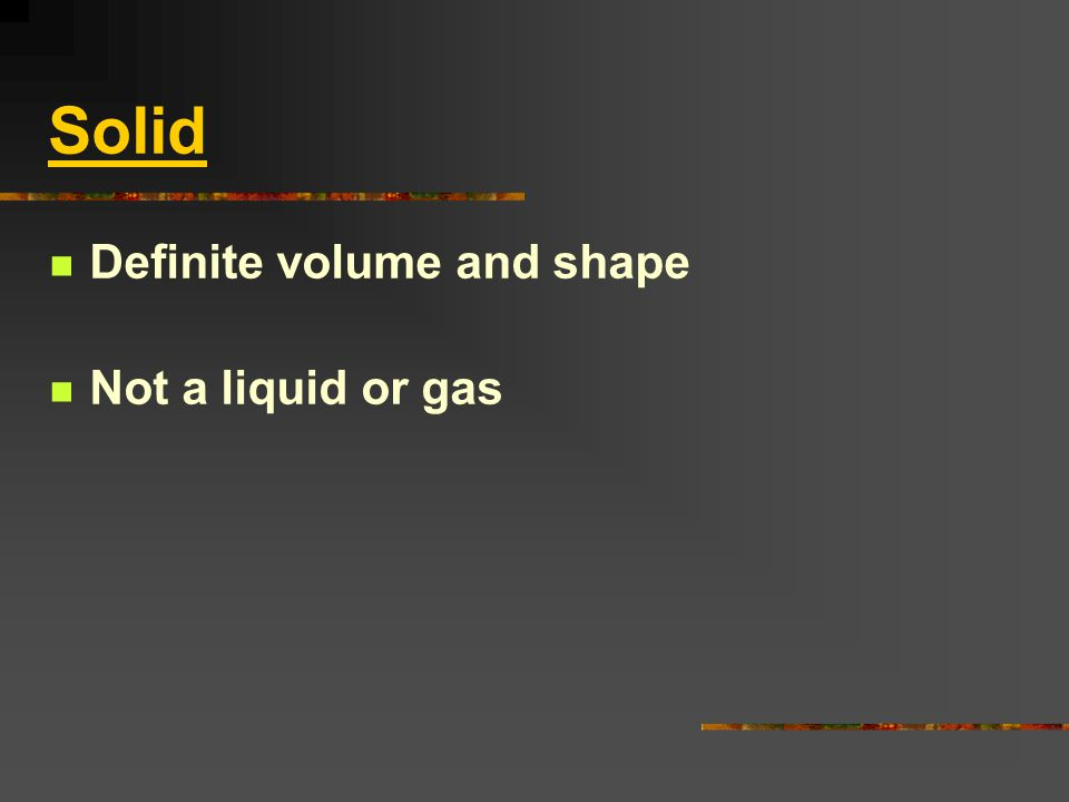 Solid Definite volume and shape Not a liquid or gas