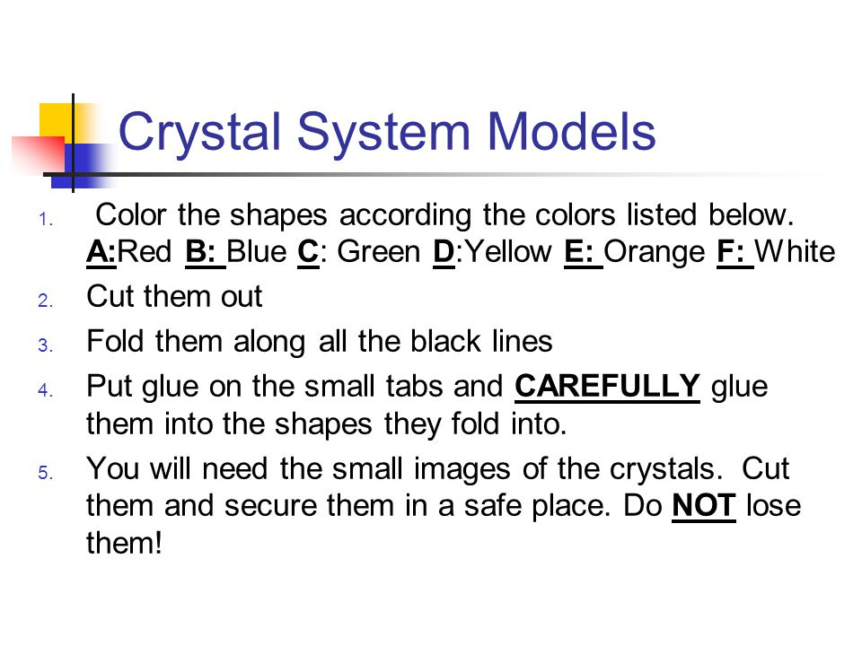 Crystal System Models Color the shapes according the colors listed below. A:Red B: Blue C: Green D:Yellow E: Orange F: White.