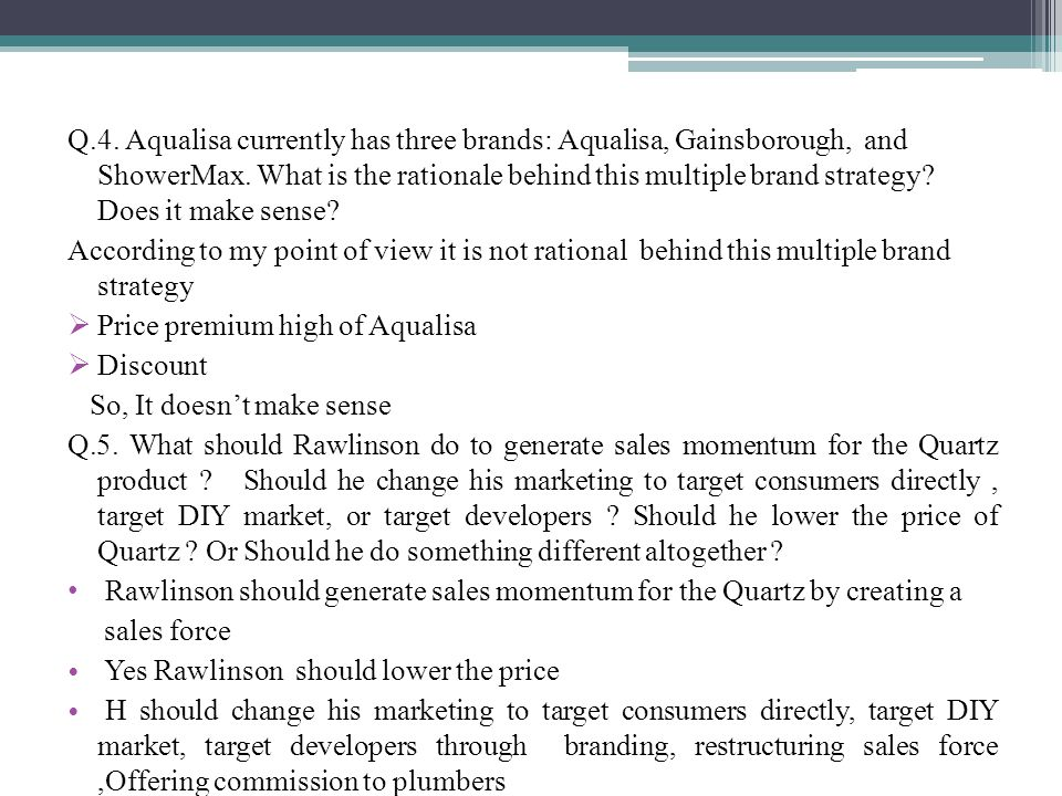 Q.4. Aqualisa currently has three brands: Aqualisa, Gainsborough, and ShowerMax. What is the rationale behind this multiple brand strategy Does it make sense