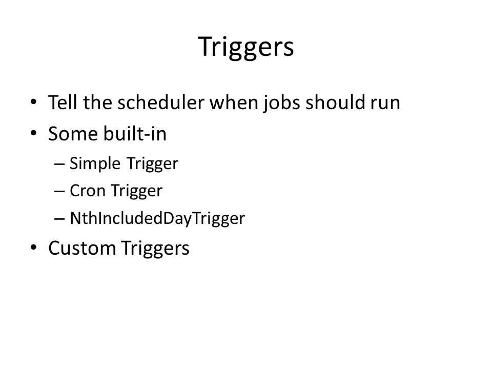 Triggers Tell the scheduler when jobs should run Some built-in