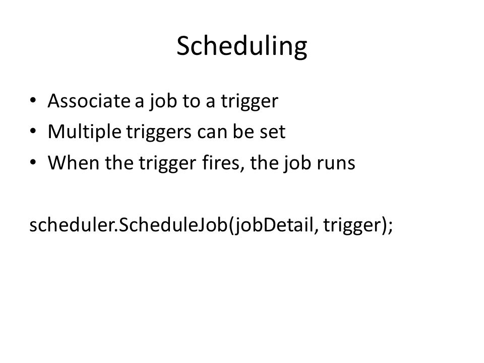 Scheduling Associate a job to a trigger Multiple triggers can be set